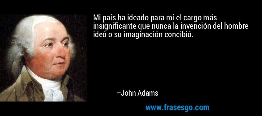 Mi país ha ideado para mí el cargo más insignificante que nunca la invención del hombre ideó o su imaginación concibió. – John Adams