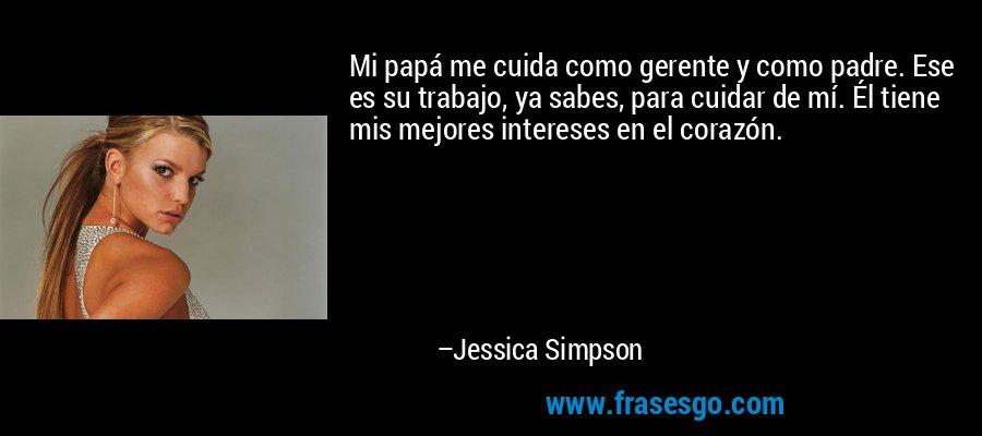 Mi papá me cuida como gerente y como padre. Ese es su trabajo, ya sabes, para cuidar de mí. Él tiene mis mejores intereses en el corazón. – Jessica Simpson