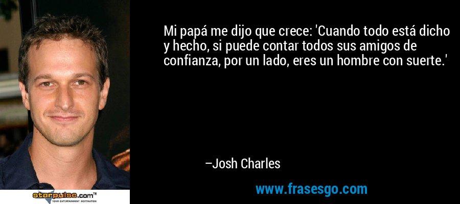 Mi papá me dijo que crece: 'Cuando todo está dicho y hecho, si puede contar todos sus amigos de confianza, por un lado, eres un hombre con suerte.' – Josh Charles