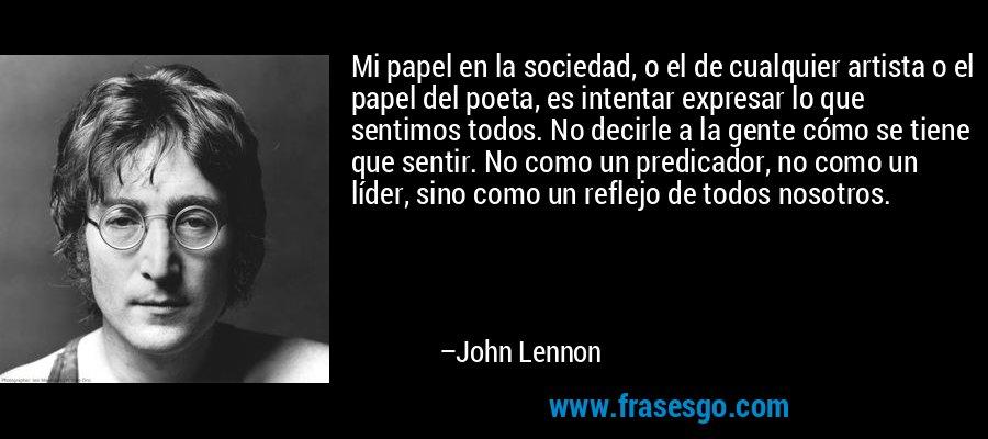 Mi papel en la sociedad, o el de cualquier artista o el papel del poeta, es intentar expresar lo que sentimos todos. No decirle a la gente cómo se tiene que sentir. No como un predicador, no como un líder, sino como un reflejo de todos nosotros. – John Lennon
