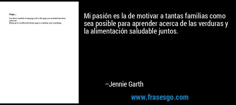 Mi pasión es la de motivar a tantas familias como sea posible para aprender acerca de las verduras y la alimentación saludable juntos. – Jennie Garth