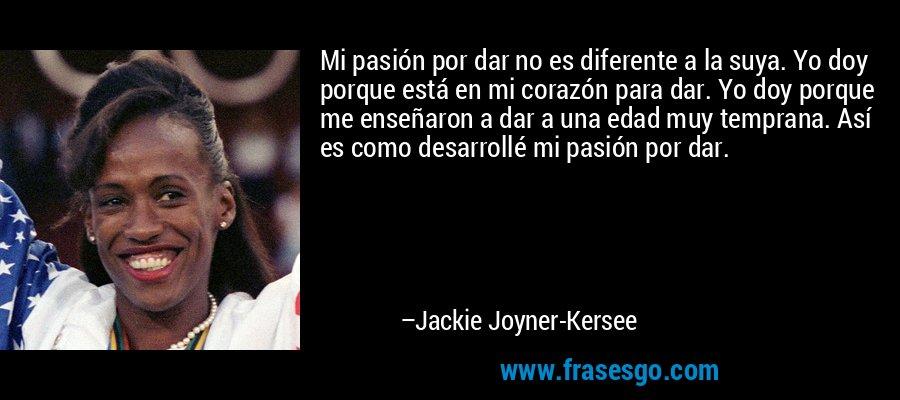 Mi pasión por dar no es diferente a la suya. Yo doy porque está en mi corazón para dar. Yo doy porque me enseñaron a dar a una edad muy temprana. Así es como desarrollé mi pasión por dar. – Jackie Joyner-Kersee