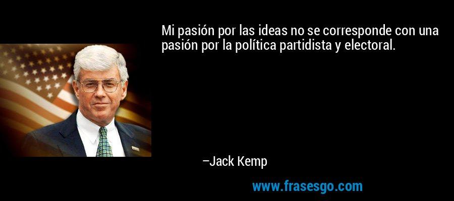 Mi pasión por las ideas no se corresponde con una pasión por la política partidista y electoral. – Jack Kemp