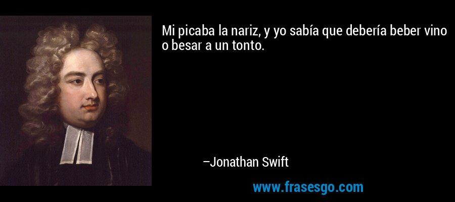 Mi picaba la nariz, y yo sabía que debería beber vino o besar a un tonto. – Jonathan Swift