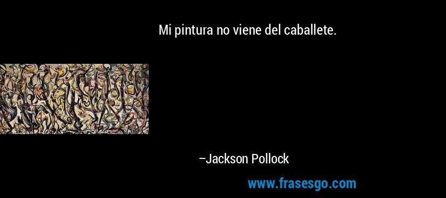 Mi pintura no viene del caballete. – Jackson Pollock