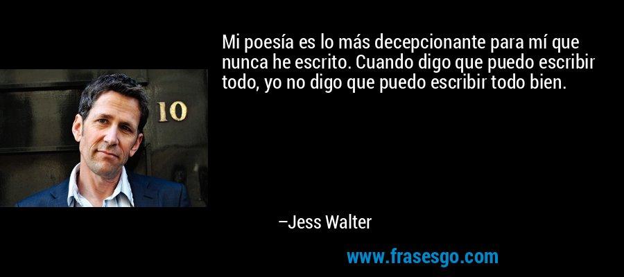 Mi poesía es lo más decepcionante para mí que nunca he escrito. Cuando digo que puedo escribir todo, yo no digo que puedo escribir todo bien. – Jess Walter