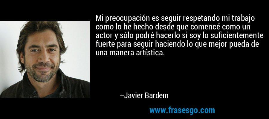 Mi preocupación es seguir respetando mi trabajo como lo he hecho desde que comencé como un actor y sólo podré hacerlo si soy lo suficientemente fuerte para seguir haciendo lo que mejor pueda de una manera artística. – Javier Bardem