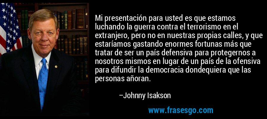 Mi presentación para usted es que estamos luchando la guerra contra el terrorismo en el extranjero, pero no en nuestras propias calles, y que estaríamos gastando enormes fortunas más que tratar de ser un país defensiva para protegernos a nosotros mismos en lugar de un país de la ofensiva para difundir la democracia dondequiera que las personas añoran. – Johnny Isakson