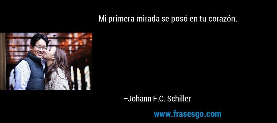 Mi primera mirada se posó en tu corazón. – Johann F.C. Schiller