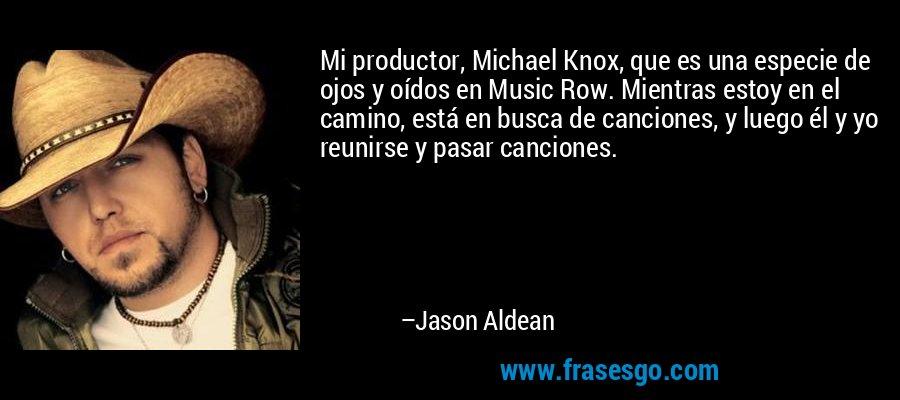 Mi productor, Michael Knox, que es una especie de ojos y oídos en Music Row. Mientras estoy en el camino, está en busca de canciones, y luego él y yo reunirse y pasar canciones. – Jason Aldean