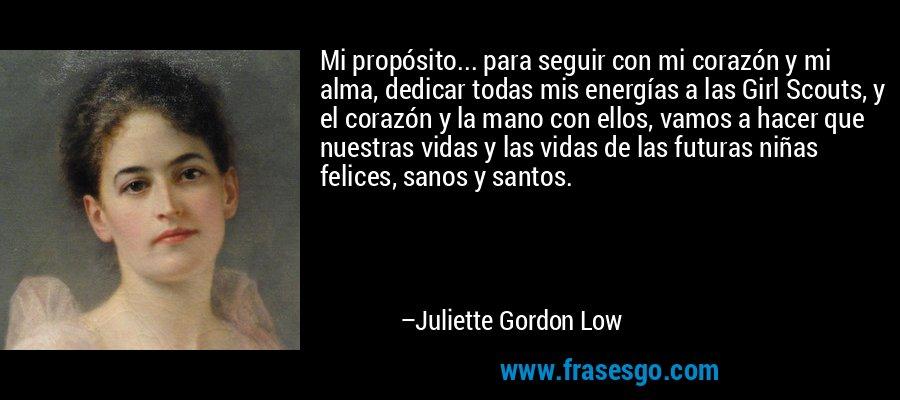 Mi propósito... para seguir con mi corazón y mi alma, dedicar todas mis energías a las Girl Scouts, y el corazón y la mano con ellos, vamos a hacer que nuestras vidas y las vidas de las futuras niñas felices, sanos y santos. – Juliette Gordon Low