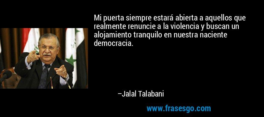 Mi puerta siempre estará abierta a aquellos que realmente renuncie a la violencia y buscan un alojamiento tranquilo en nuestra naciente democracia. – Jalal Talabani