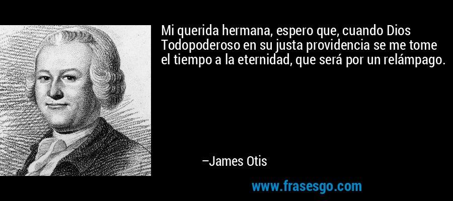 Mi querida hermana, espero que, cuando Dios Todopoderoso en su justa providencia se me tome el tiempo a la eternidad, que será por un relámpago. – James Otis
