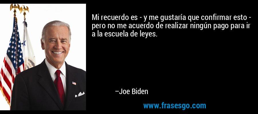 Mi recuerdo es - y me gustaría que confirmar esto - pero no me acuerdo de realizar ningún pago para ir a la escuela de leyes. – Joe Biden