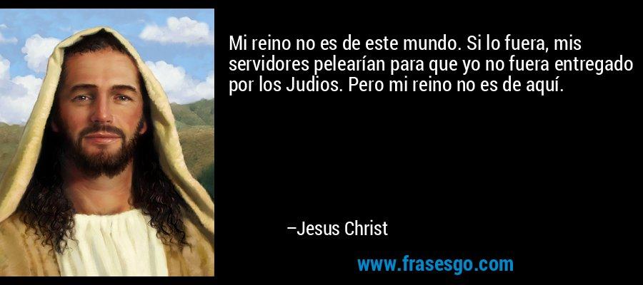 Mi reino no es de este mundo. Si lo fuera, mis servidores pelearían para que yo no fuera entregado por los Judios. Pero mi reino no es de aquí. – Jesus Christ