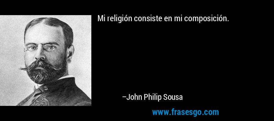 Mi religión consiste en mi composición. – John Philip Sousa