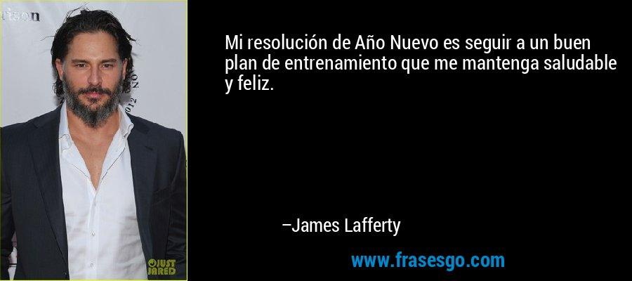 Mi resolución de Año Nuevo es seguir a un buen plan de entrenamiento que me mantenga saludable y feliz. – James Lafferty