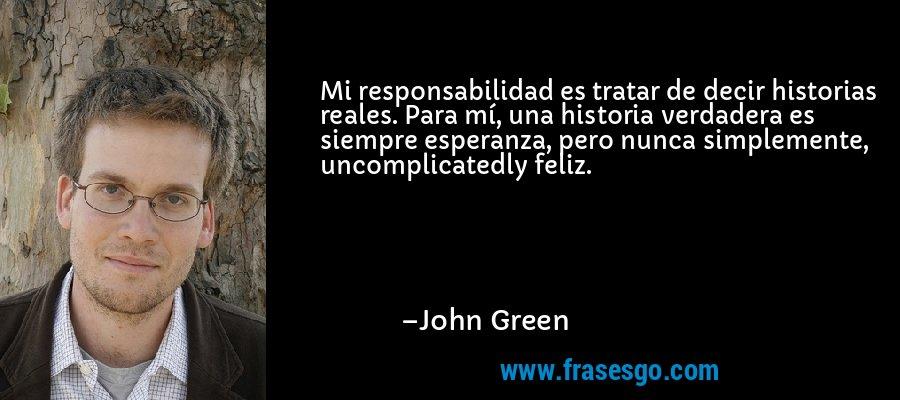 Mi responsabilidad es tratar de decir historias reales. Para mí, una historia verdadera es siempre esperanza, pero nunca simplemente, uncomplicatedly feliz. – John Green