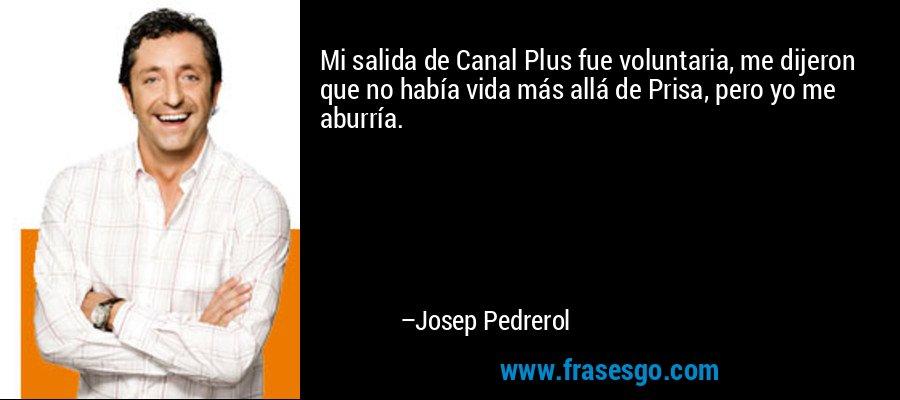 Mi salida de Canal Plus fue voluntaria, me dijeron que no había vida más allá de Prisa, pero yo me aburría. – Josep Pedrerol
