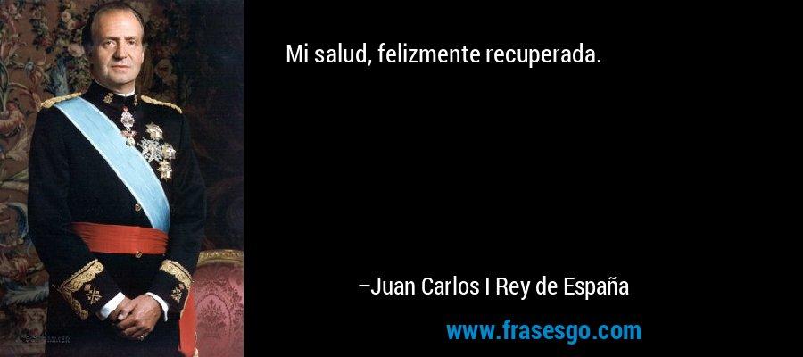 Mi salud, felizmente recuperada. – Juan Carlos I Rey de España