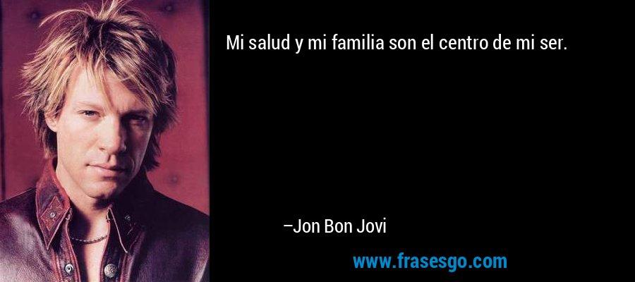 Mi salud y mi familia son el centro de mi ser. – Jon Bon Jovi