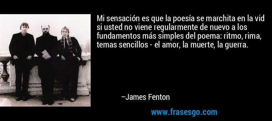 Mi sensación es que la poesía se marchita en la vid si usted no viene regularmente de nuevo a los fundamentos más simples del poema: ritmo, rima, temas sencillos - el amor, la muerte, la guerra. – James Fenton