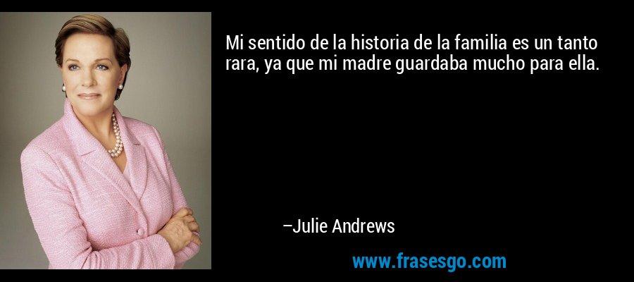 Mi sentido de la historia de la familia es un tanto rara, ya que mi madre guardaba mucho para ella. – Julie Andrews