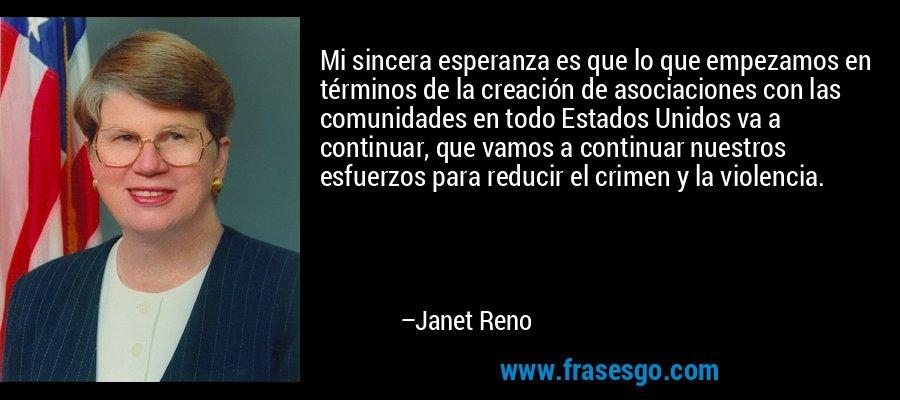Mi sincera esperanza es que lo que empezamos en términos de la creación de asociaciones con las comunidades en todo Estados Unidos va a continuar, que vamos a continuar nuestros esfuerzos para reducir el crimen y la violencia. – Janet Reno