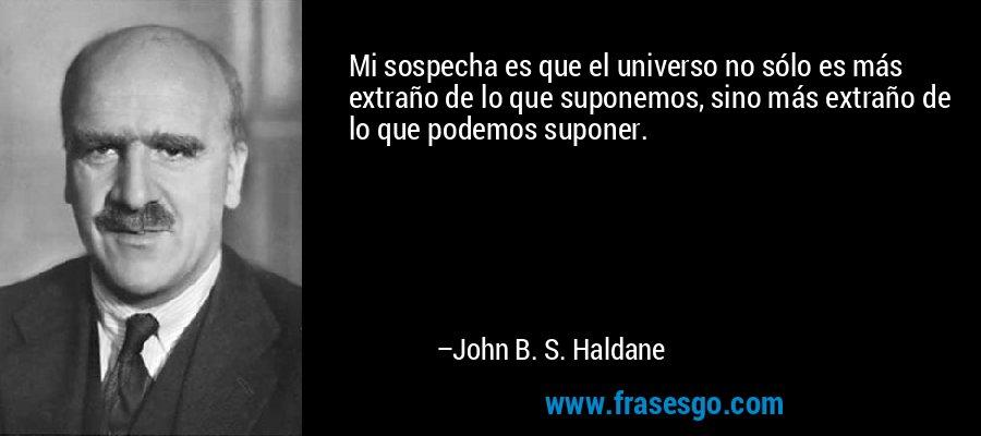 Mi sospecha es que el universo no sólo es más extraño de lo que suponemos, sino más extraño de lo que podemos suponer. – John B. S. Haldane