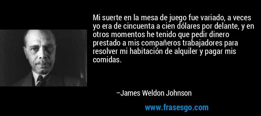Mi suerte en la mesa de juego fue variado, a veces yo era de cincuenta a cien dólares por delante, y en otros momentos he tenido que pedir dinero prestado a mis compañeros trabajadores para resolver mi habitación de alquiler y pagar mis comidas. – James Weldon Johnson