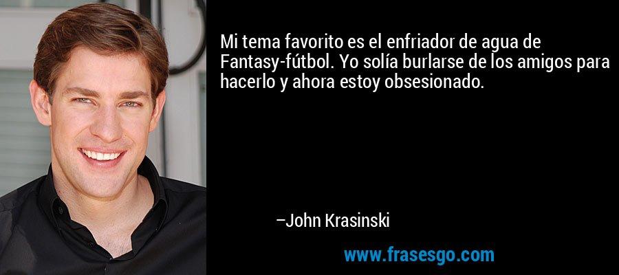 Mi tema favorito es el enfriador de agua de Fantasy-fútbol. Yo solía burlarse de los amigos para hacerlo y ahora estoy obsesionado. – John Krasinski