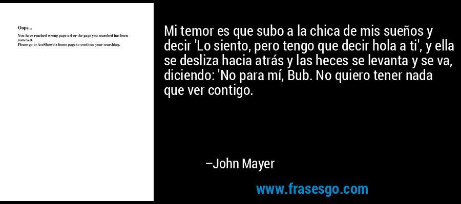 Mi temor es que subo a la chica de mis sueños y decir 'Lo siento, pero tengo que decir hola a ti', y ella se desliza hacia atrás y las heces se levanta y se va, diciendo: 'No para mí, Bub. No quiero tener nada que ver contigo. – John Mayer