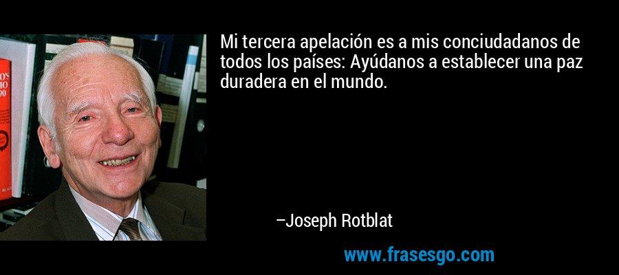 Mi tercera apelación es a mis conciudadanos de todos los países: Ayúdanos a establecer una paz duradera en el mundo. – Joseph Rotblat