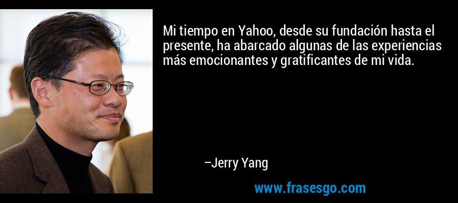 Mi tiempo en Yahoo, desde su fundación hasta el presente, ha abarcado algunas de las experiencias más emocionantes y gratificantes de mi vida. – Jerry Yang