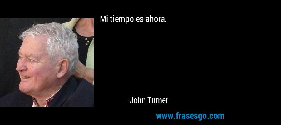 Mi tiempo es ahora. – John Turner