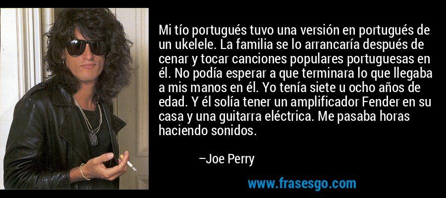 Mi tío portugués tuvo una versión en portugués de un ukelele. La familia se lo arrancaría después de cenar y tocar canciones populares portuguesas en él. No podía esperar a que terminara lo que llegaba a mis manos en él. Yo tenía siete u ocho años de edad. Y él solía tener un amplificador Fender en su casa y una guitarra eléctrica. Me pasaba horas haciendo sonidos. – Joe Perry