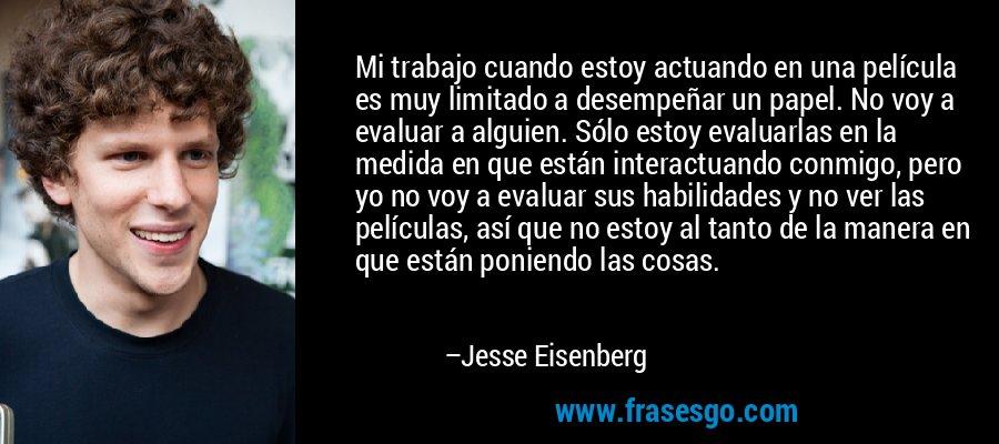 Mi trabajo cuando estoy actuando en una película es muy limitado a desempeñar un papel. No voy a evaluar a alguien. Sólo estoy evaluarlas en la medida en que están interactuando conmigo, pero yo no voy a evaluar sus habilidades y no ver las películas, así que no estoy al tanto de la manera en que están poniendo las cosas. – Jesse Eisenberg