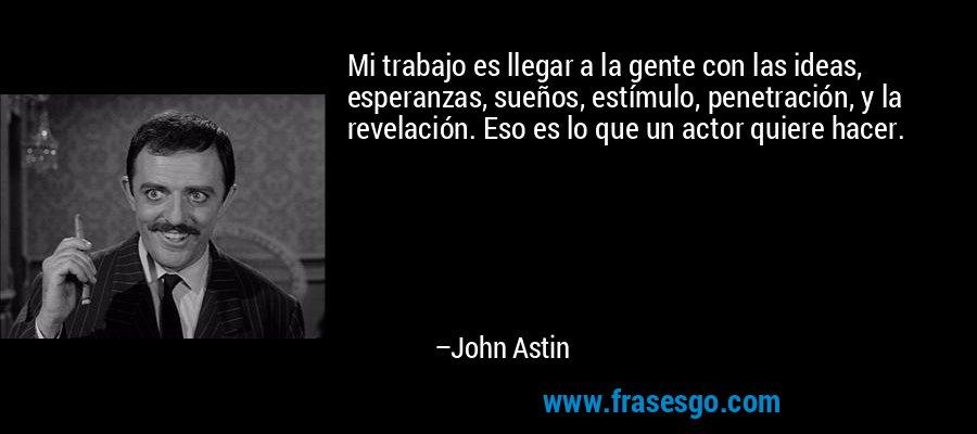 Mi trabajo es llegar a la gente con las ideas, esperanzas, sueños, estímulo, penetración, y la revelación. Eso es lo que un actor quiere hacer. – John Astin