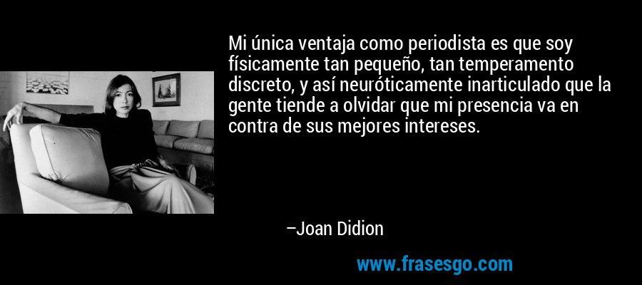 Mi única ventaja como periodista es que soy físicamente tan pequeño, tan temperamento discreto, y así neuróticamente inarticulado que la gente tiende a olvidar que mi presencia va en contra de sus mejores intereses. – Joan Didion