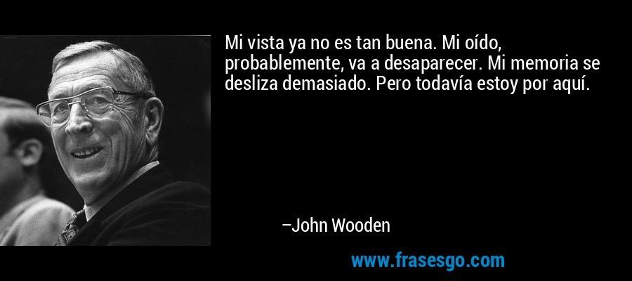 Mi vista ya no es tan buena. Mi oído, probablemente, va a desaparecer. Mi memoria se desliza demasiado. Pero todavía estoy por aquí. – John Wooden