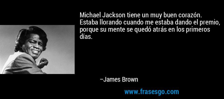 Michael Jackson tiene un muy buen corazón. Estaba llorando cuando me estaba dando el premio, porque su mente se quedó atrás en los primeros días. – James Brown