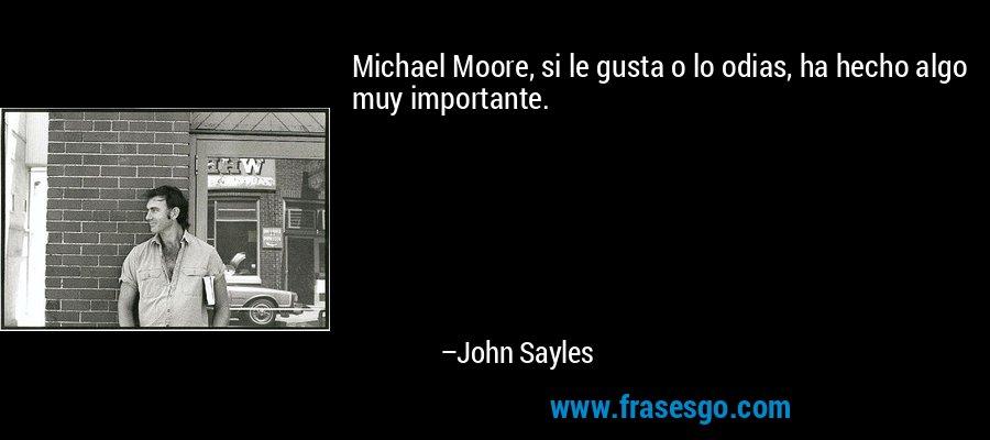 Michael Moore, si le gusta o lo odias, ha hecho algo muy importante. – John Sayles