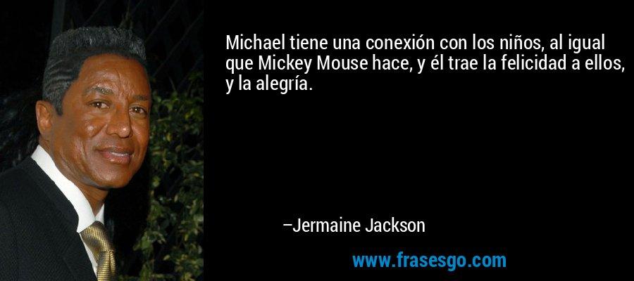 Michael tiene una conexión con los niños, al igual que Mickey Mouse hace, y él trae la felicidad a ellos, y la alegría. – Jermaine Jackson