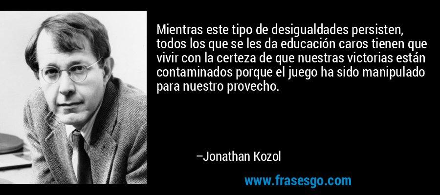Mientras este tipo de desigualdades persisten, todos los que se les da educación caros tienen que vivir con la certeza de que nuestras victorias están contaminados porque el juego ha sido manipulado para nuestro provecho. – Jonathan Kozol