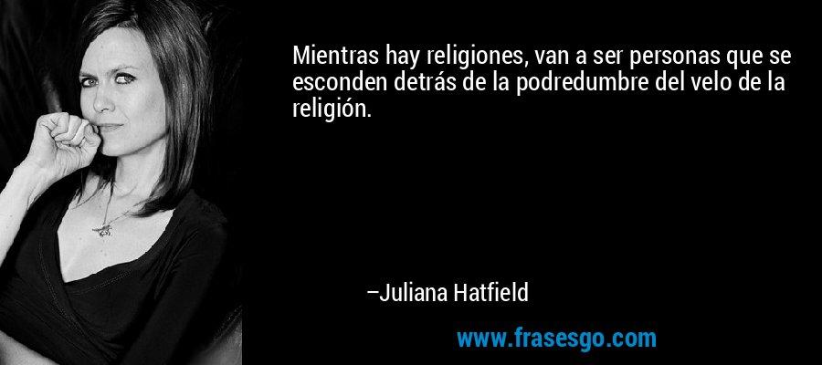Mientras hay religiones, van a ser personas que se esconden detrás de la podredumbre del velo de la religión. – Juliana Hatfield