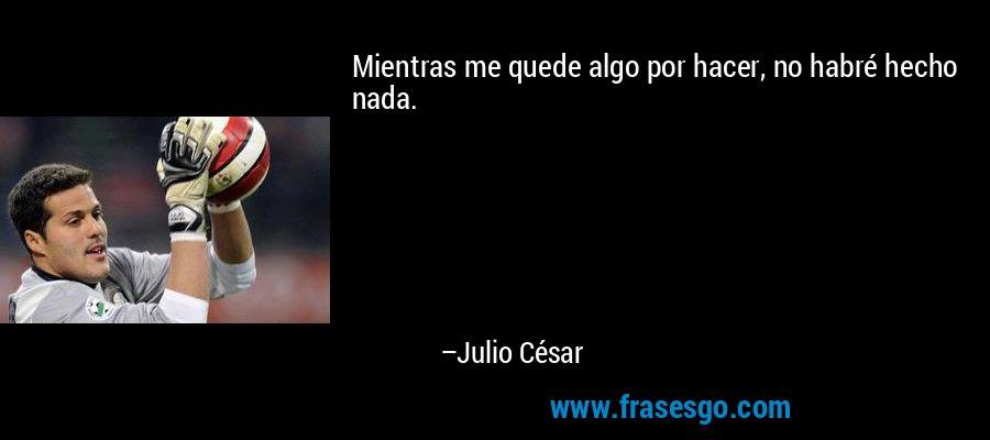 Mientras me quede algo por hacer, no habré hecho nada. – Julio César
