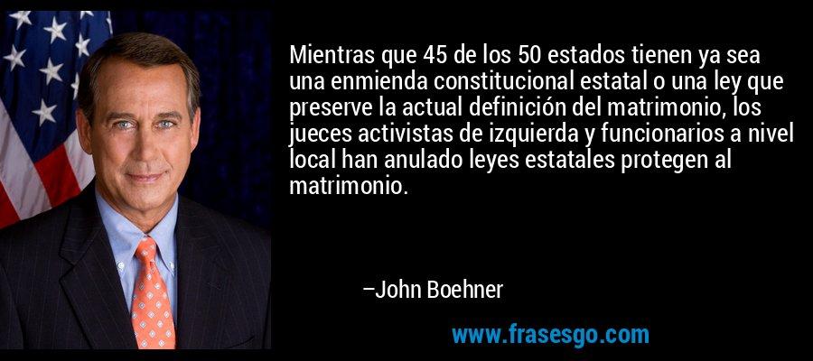 Mientras que 45 de los 50 estados tienen ya sea una enmienda constitucional estatal o una ley que preserve la actual definición del matrimonio, los jueces activistas de izquierda y funcionarios a nivel local han anulado leyes estatales protegen al matrimonio. – John Boehner