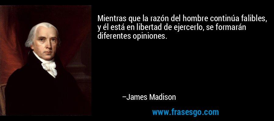 Mientras que la razón del hombre continúa falibles, y él está en libertad de ejercerlo, se formarán diferentes opiniones. – James Madison