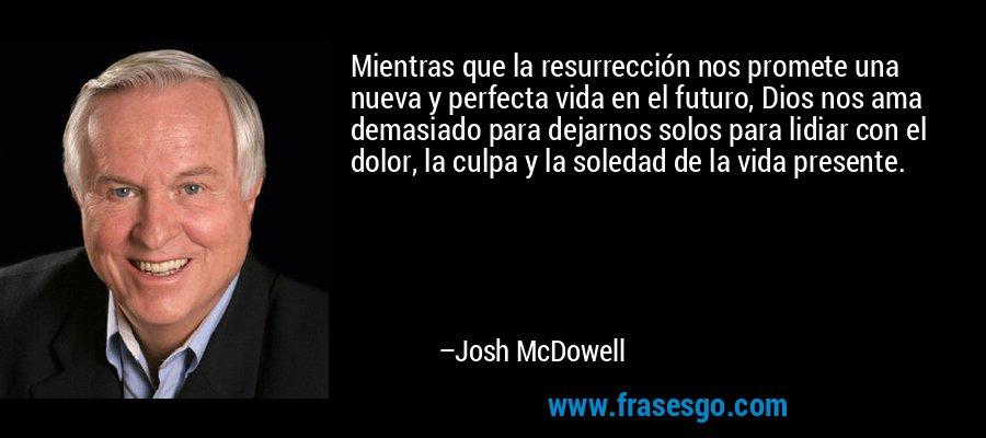 Mientras que la resurrección nos promete una nueva y perfecta vida en el futuro, Dios nos ama demasiado para dejarnos solos para lidiar con el dolor, la culpa y la soledad de la vida presente. – Josh McDowell