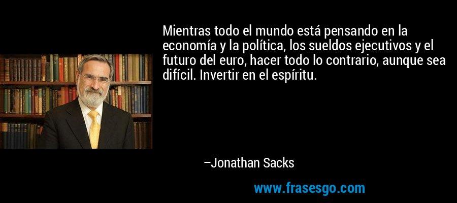 Mientras todo el mundo está pensando en la economía y la política, los sueldos ejecutivos y el futuro del euro, hacer todo lo contrario, aunque sea difícil. Invertir en el espíritu. – Jonathan Sacks